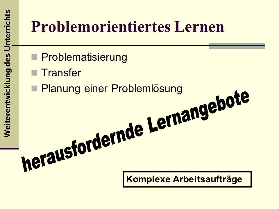 Weiterentwicklung des Unterrichts Problemorientiertes Lernen Problematisierung Transfer Planung einer Problemlösung Komplexe Arbeitsaufträge