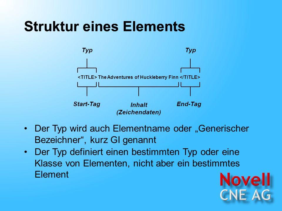 Struktur eines Elements The Adventures of Huckleberry Finn Inhalt (Zeichendaten) Start-TagEnd-Tag Typ Der Typ wird auch Elementname oder Generischer Bezeichner, kurz GI genannt Der Typ definiert einen bestimmten Typ oder eine Klasse von Elementen, nicht aber ein bestimmtes Element