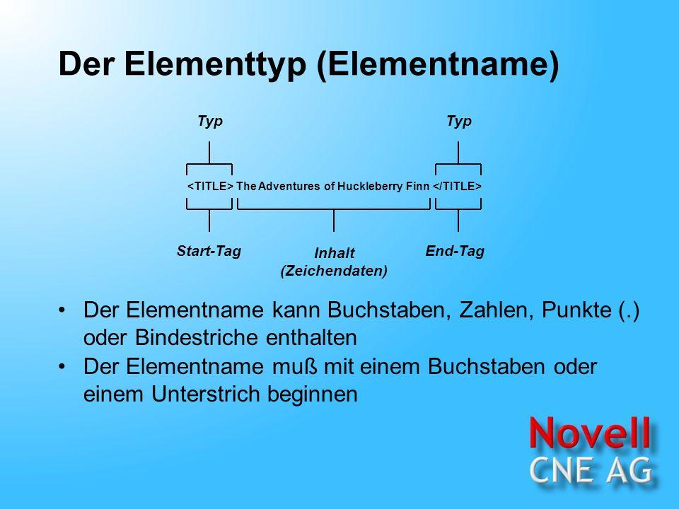 Der Elementtyp (Elementname) The Adventures of Huckleberry Finn Inhalt (Zeichendaten) Start-TagEnd-Tag Typ Der Elementname kann Buchstaben, Zahlen, Punkte (.) oder Bindestriche enthalten Der Elementname muß mit einem Buchstaben oder einem Unterstrich beginnen