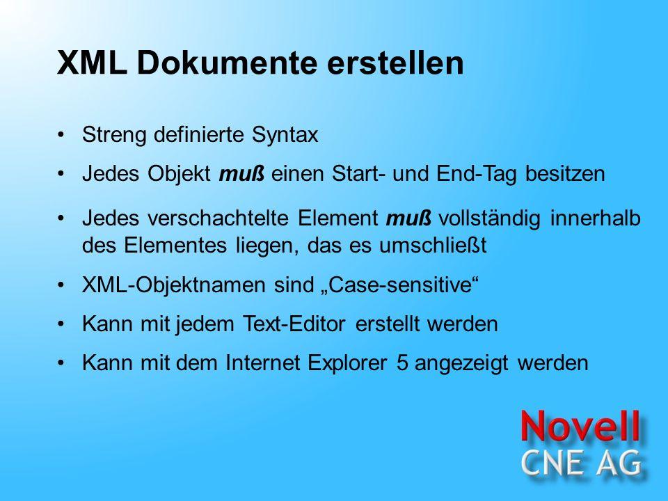 XML Dokumente erstellen Streng definierte Syntax Jedes Objekt muß einen Start- und End-Tag besitzen Jedes verschachtelte Element muß vollständig innerhalb des Elementes liegen, das es umschließt Kann mit jedem Text-Editor erstellt werden Kann mit dem Internet Explorer 5 angezeigt werden XML-Objektnamen sind Case-sensitive