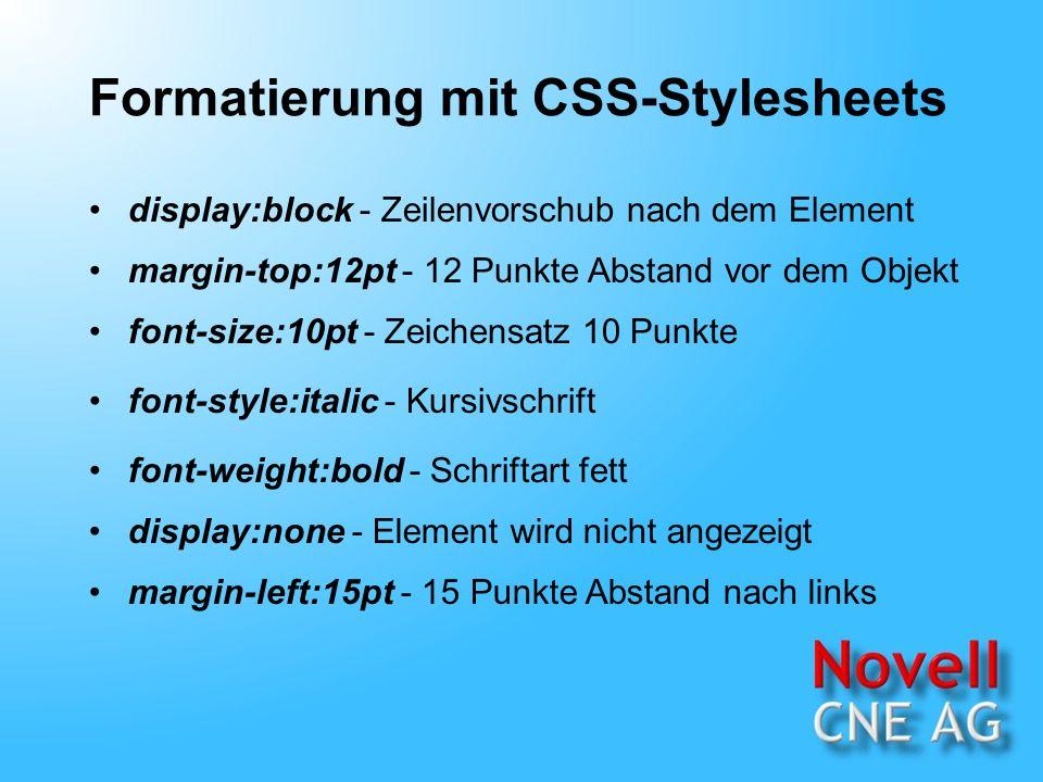 Formatierung mit CSS-Stylesheets display:block - Zeilenvorschub nach dem Element margin-top:12pt - 12 Punkte Abstand vor dem Objekt font-size:10pt - Zeichensatz 10 Punkte font-weight:bold - Schriftart fett font-style:italic - Kursivschrift display:none - Element wird nicht angezeigt margin-left:15pt - 15 Punkte Abstand nach links