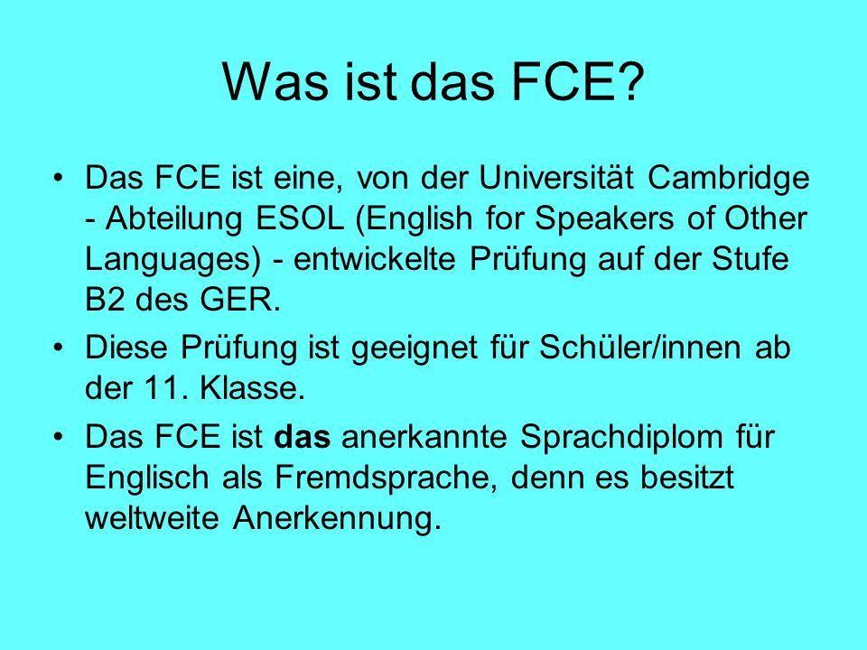 Was ist das FCE? Das FCE ist eine, von der Universität Cambridge - Abteilung ESOL (English for Speakers of Other Languages) - entwickelte Prüfung auf