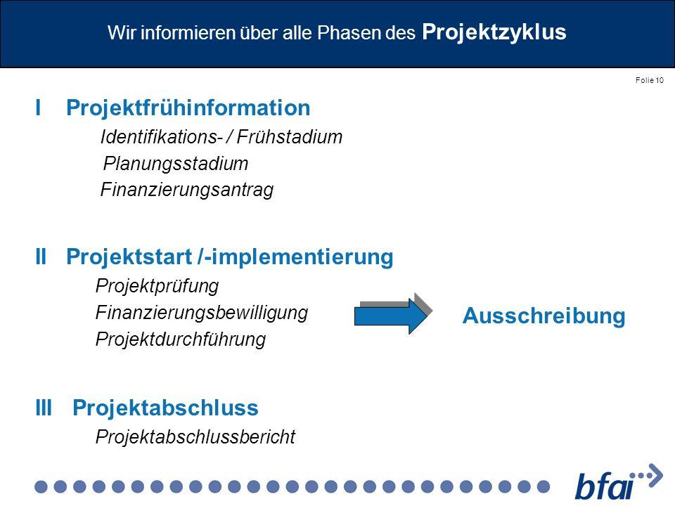 Folie 10 Wir informieren über alle Phasen des Projektzyklus I Projektfrühinformation Identifikations- / Frühstadium Planungsstadium Finanzierungsantra