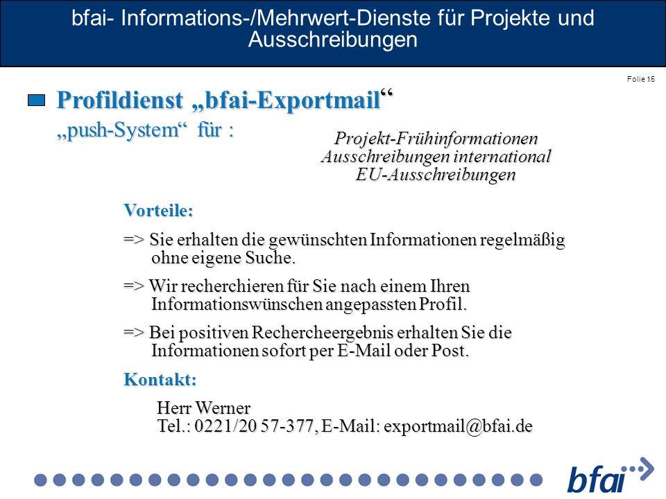 Folie 15 bfai- Informations-/Mehrwert-Dienste für Projekte und Ausschreibungen Profildienst bfai-Exportmail Profildienst bfai-Exportmail push-System f