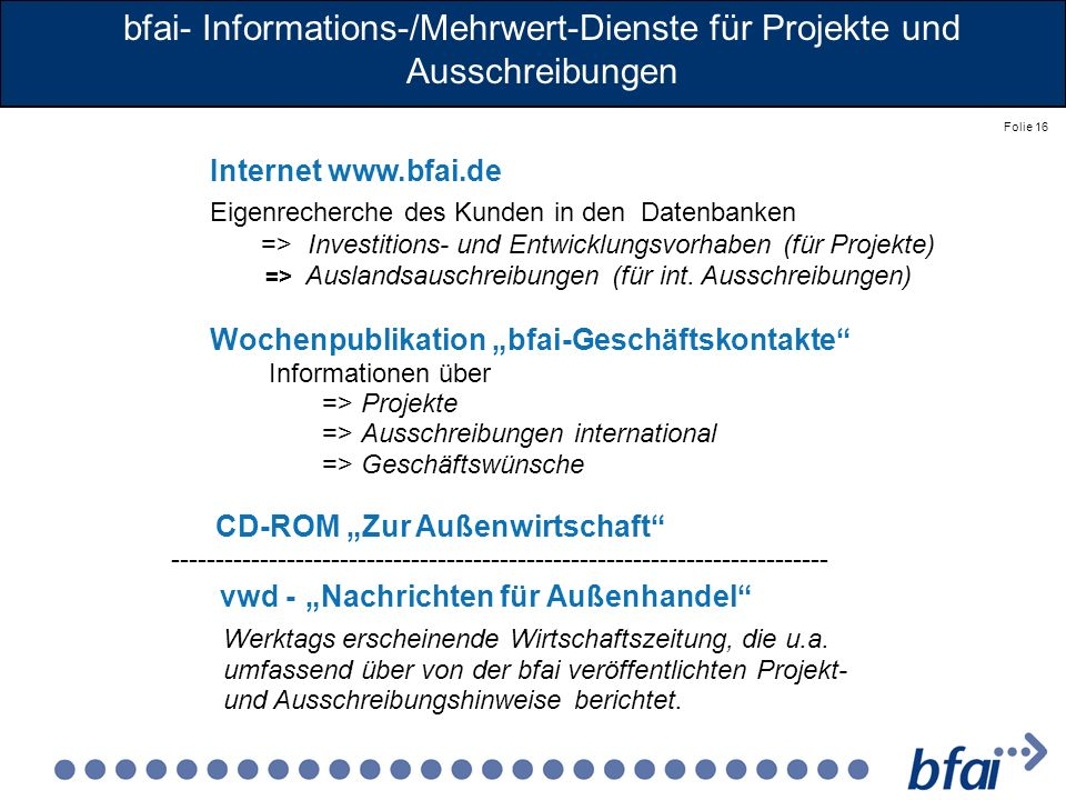 Folie 16 Internet www.bfai.de Eigenrecherche des Kunden in den Datenbanken => Investitions- und Entwicklungsvorhaben (für Projekte) => Auslandsauschre