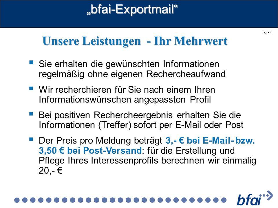 Folie 18bfai-Exportmail Unsere Leistungen - Ihr Mehrwert Sie erhalten die gewünschten Informationen regelmäßig ohne eigenen Rechercheaufwand Wir reche