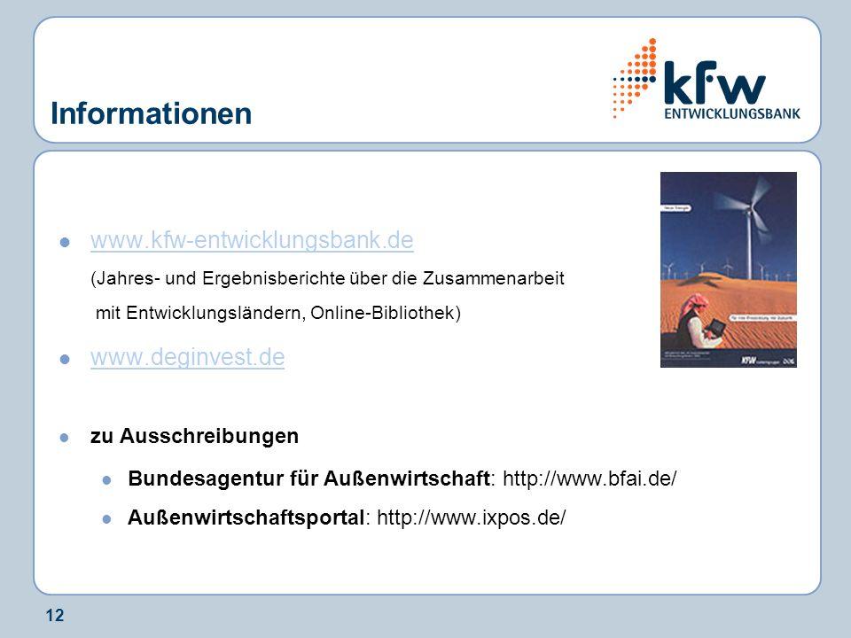 12 Informationen www.kfw-entwicklungsbank.de (Jahres- und Ergebnisberichte über die Zusammenarbeit mit Entwicklungsländern, Online-Bibliothek) www.kfw-entwicklungsbank.de www.deginvest.de zu Ausschreibungen Bundesagentur für Außenwirtschaft: http://www.bfai.de/ Außenwirtschaftsportal: http://www.ixpos.de/