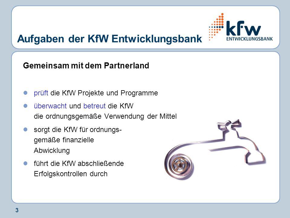 3 Aufgaben der KfW Entwicklungsbank Gemeinsam mit dem Partnerland prüft die KfW Projekte und Programme überwacht und betreut die KfW die ordnungsgemäße Verwendung der Mittel sorgt die KfW für ordnungs- gemäße finanzielle Abwicklung führt die KfW abschließende Erfolgskontrollen durch