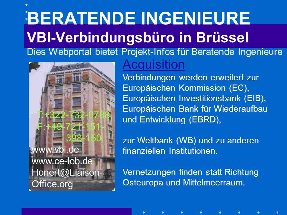 BERATENDE INGENIEURE VBI-Verbindungsbüro in Brüssel Dies Webportal bietet Projekt-Infos für Beratende Ingenieure Acquisition Acquisition Verbindungen werden erweitert zur Europäischen Kommission (EC), Europäischen Investitionsbank (EIB), Europäischen Bank für Wiederaufbau und Entwicklung (EBRD), zur Weltbank (WB) und zu anderen finanziellen Institutionen.