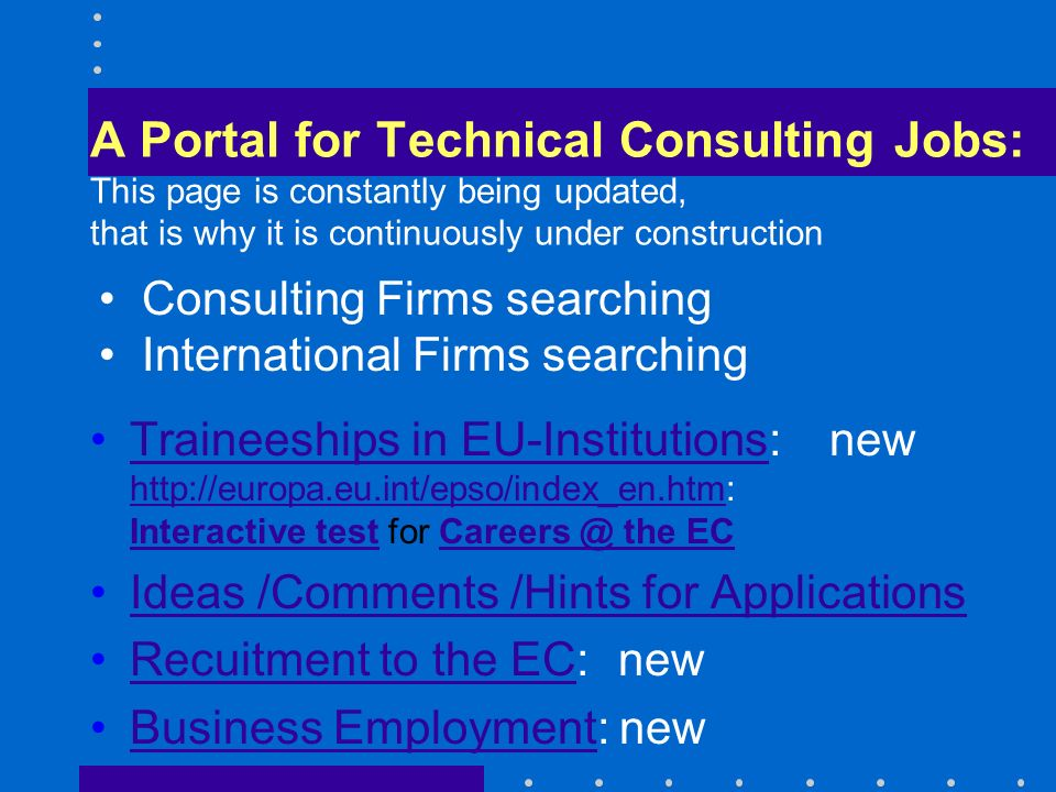 A Portal for Technical Consulting Jobs: This page is constantly being updated, that is why it is continuously under construction Traineeships in EU-Institutions: new http://europa.eu.int/epso/index_en.htm: Interactive test for Careers @ the ECTraineeships in EU-Institutions http://europa.eu.int/epso/index_en.htm Interactive testCareers @ the EC Ideas /Comments /Hints for Applications Recuitment to the EC: newRecuitment to the EC Business Employment: newBusiness Employment Consulting Firms searching International Firms searching