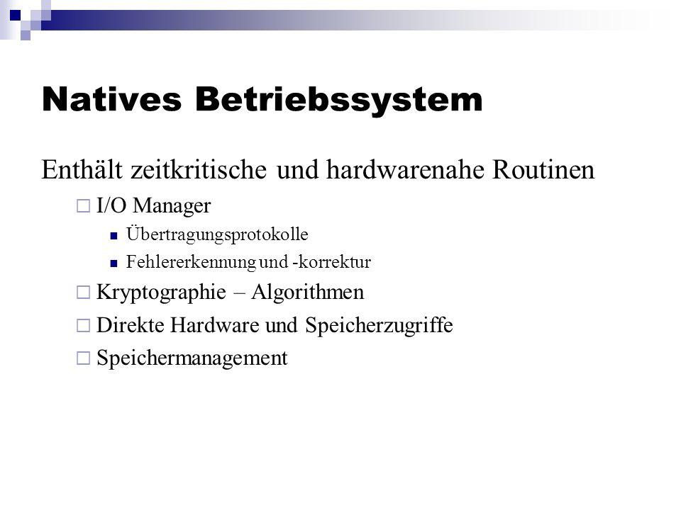 Natives Betriebssystem Enthält zeitkritische und hardwarenahe Routinen I/O Manager Übertragungsprotokolle Fehlererkennung und -korrektur Kryptographie