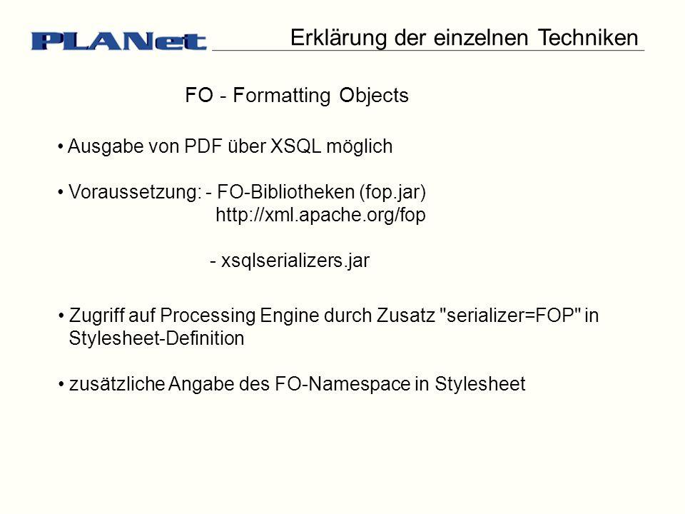 Erklärung der einzelnen Techniken FO - Formatting Objects Ausgabe von PDF über XSQL möglich Voraussetzung: - FO-Bibliotheken (fop.jar) http://xml.apache.org/fop - xsqlserializers.jar Zugriff auf Processing Engine durch Zusatz serializer=FOP in Stylesheet-Definition zusätzliche Angabe des FO-Namespace in Stylesheet