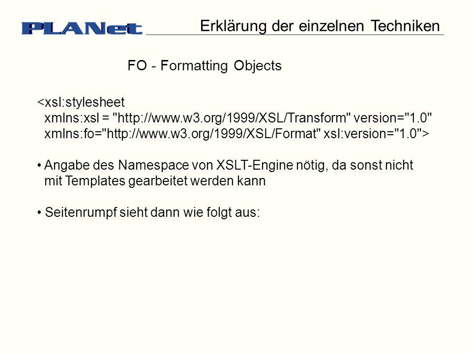 <xsl:stylesheet xmlns:xsl = http://www.w3.org/1999/XSL/Transform version= 1.0 xmlns:fo= http://www.w3.org/1999/XSL/Format xsl:version= 1.0 > Erklärung der einzelnen Techniken FO - Formatting Objects Angabe des Namespace von XSLT-Engine nötig, da sonst nicht mit Templates gearbeitet werden kann Seitenrumpf sieht dann wie folgt aus: