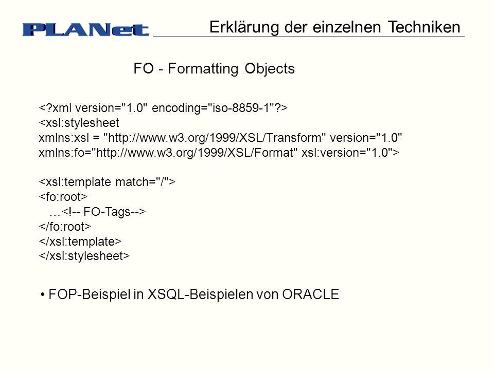 <xsl:stylesheet xmlns:xsl = http://www.w3.org/1999/XSL/Transform version= 1.0 xmlns:fo= http://www.w3.org/1999/XSL/Format xsl:version= 1.0 > … Erklärung der einzelnen Techniken FO - Formatting Objects FOP-Beispiel in XSQL-Beispielen von ORACLE