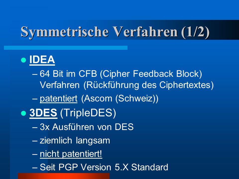 Symmetrische Verfahren (1/2) IDEA –64 Bit im CFB (Cipher Feedback Block) Verfahren (Rückführung des Ciphertextes) –patentiert (Ascom (Schweiz)) 3DES (TripleDES) –3x Ausführen von DES –ziemlich langsam –nicht patentiert.