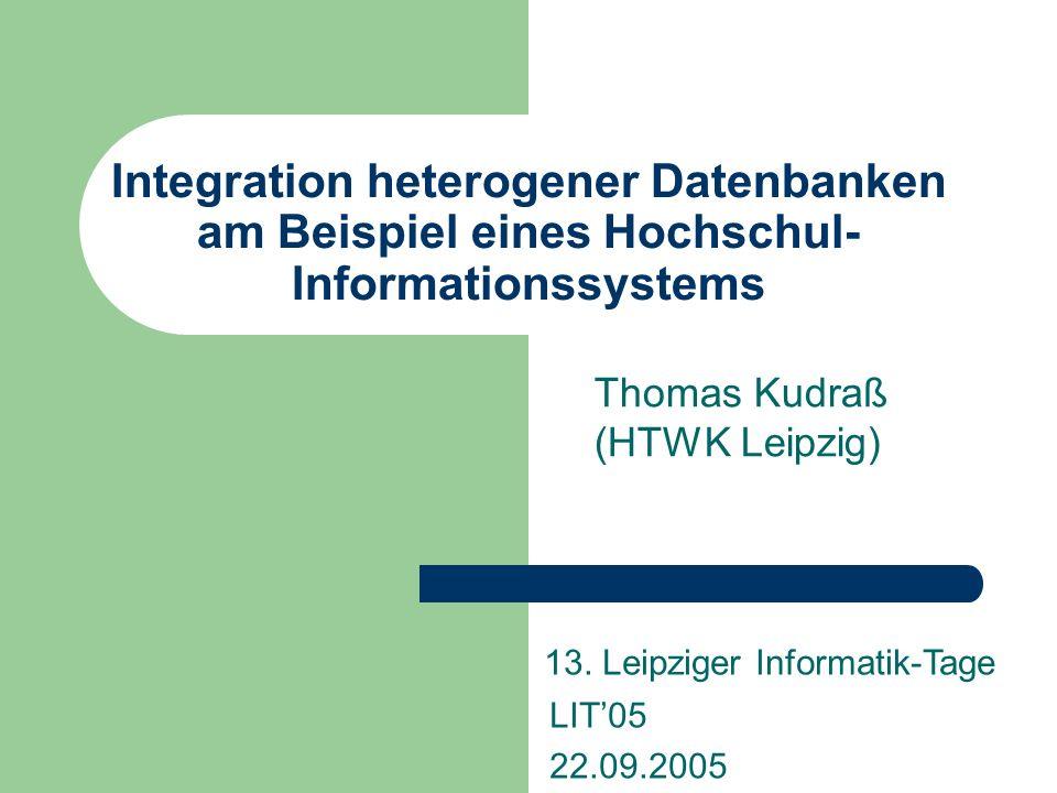 Integration heterogener Datenbanken am Beispiel eines Hochschul- Informationssystems Thomas Kudraß (HTWK Leipzig) 13.
