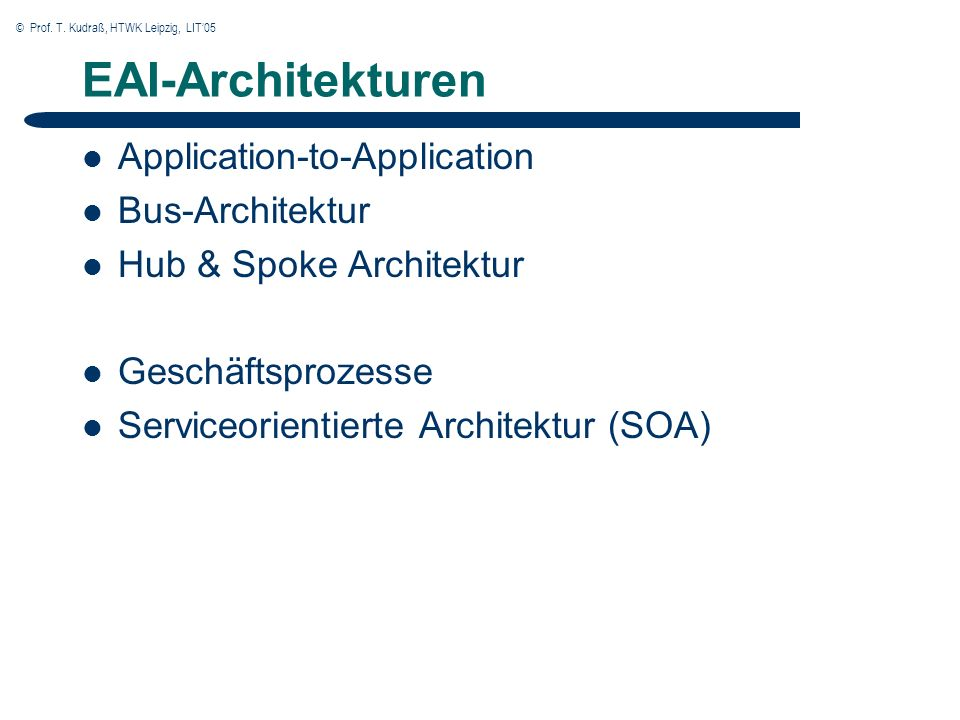 © Prof. T. Kudraß, HTWK Leipzig, LIT05 EAI-Architekturen Application-to-Application Bus-Architektur Hub & Spoke Architektur Geschäftsprozesse Serviceo