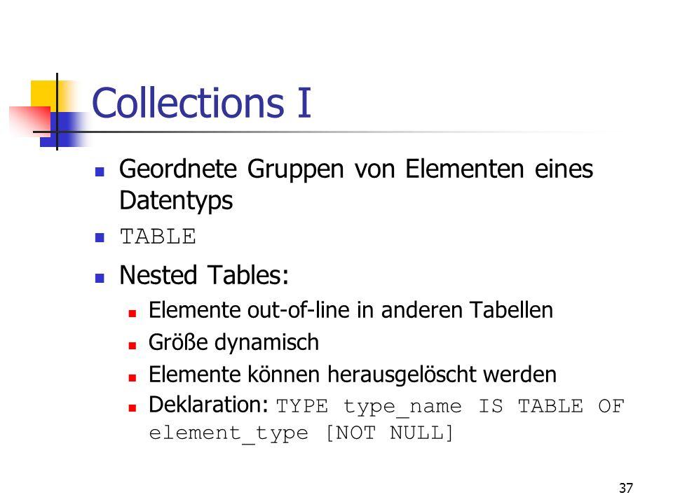 36 8. Collections, Records und Objekte Felder, Listen, Bäume, etc. In PL/SQL Datentypen TABLE und VARRAY Ermöglichen indizierte Tabellen und variable