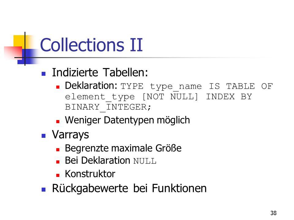 37 Collections I Geordnete Gruppen von Elementen eines Datentyps TABLE Nested Tables: Elemente out-of-line in anderen Tabellen Größe dynamisch Element