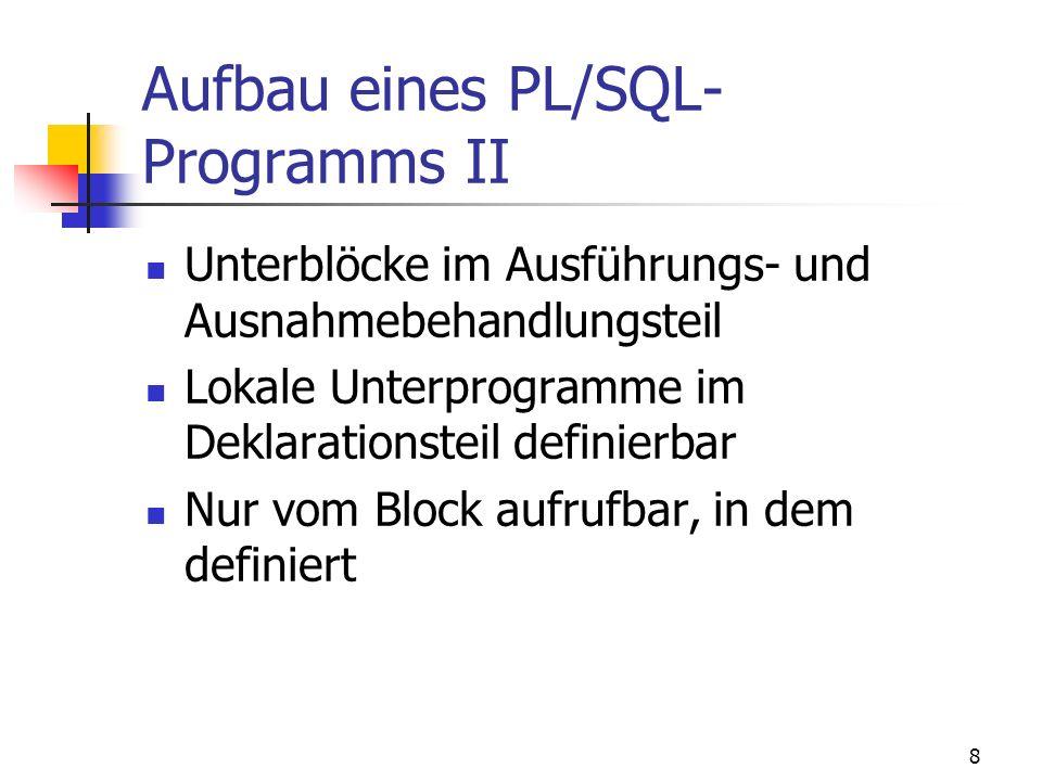 7 2. Aufbau eines PL/SQL- Programms I Blockstrukturiert Blöcke: Prozeduren, Funktionen, anonyme Blöcke Drei Teile: [DECLARE -- Deklarationsteil] BEGIN