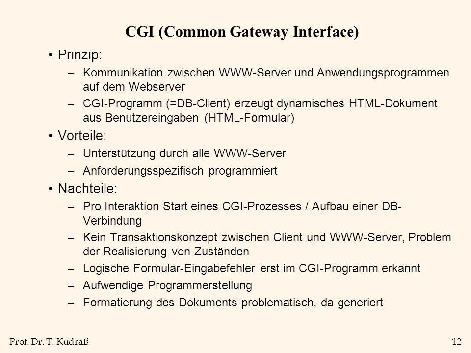 Prof. Dr. T. Kudraß12 CGI (Common Gateway Interface) Prinzip: –Kommunikation zwischen WWW-Server und Anwendungsprogrammen auf dem Webserver –CGI-Progr