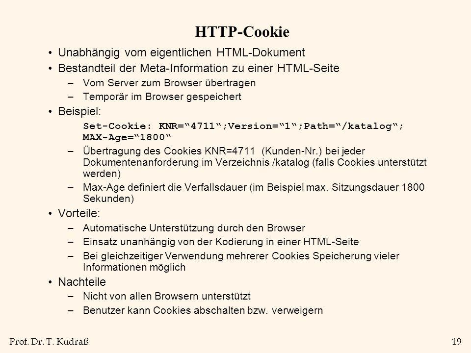 Prof. Dr. T. Kudraß19 HTTP-Cookie Unabhängig vom eigentlichen HTML-Dokument Bestandteil der Meta-Information zu einer HTML-Seite –Vom Server zum Brows
