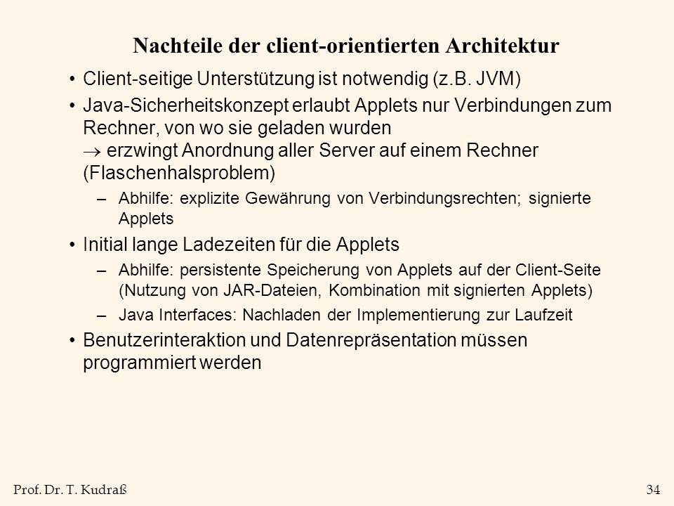 Prof. Dr. T. Kudraß34 Nachteile der client-orientierten Architektur Client-seitige Unterstützung ist notwendig (z.B. JVM) Java-Sicherheitskonzept erla