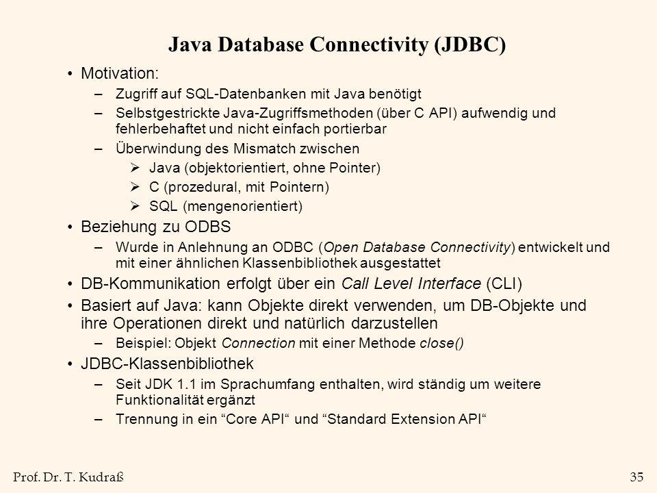 Prof. Dr. T. Kudraß35 Java Database Connectivity (JDBC) Motivation: –Zugriff auf SQL-Datenbanken mit Java benötigt –Selbstgestrickte Java-Zugriffsmeth