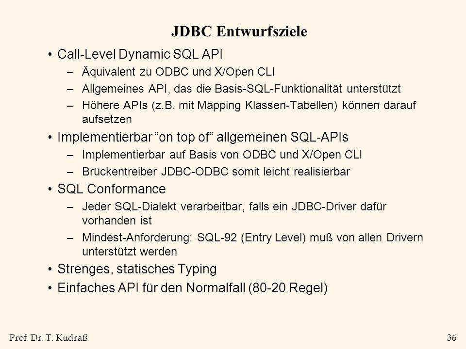 Prof. Dr. T. Kudraß36 JDBC Entwurfsziele Call-Level Dynamic SQL API –Äquivalent zu ODBC und X/Open CLI –Allgemeines API, das die Basis-SQL-Funktionali