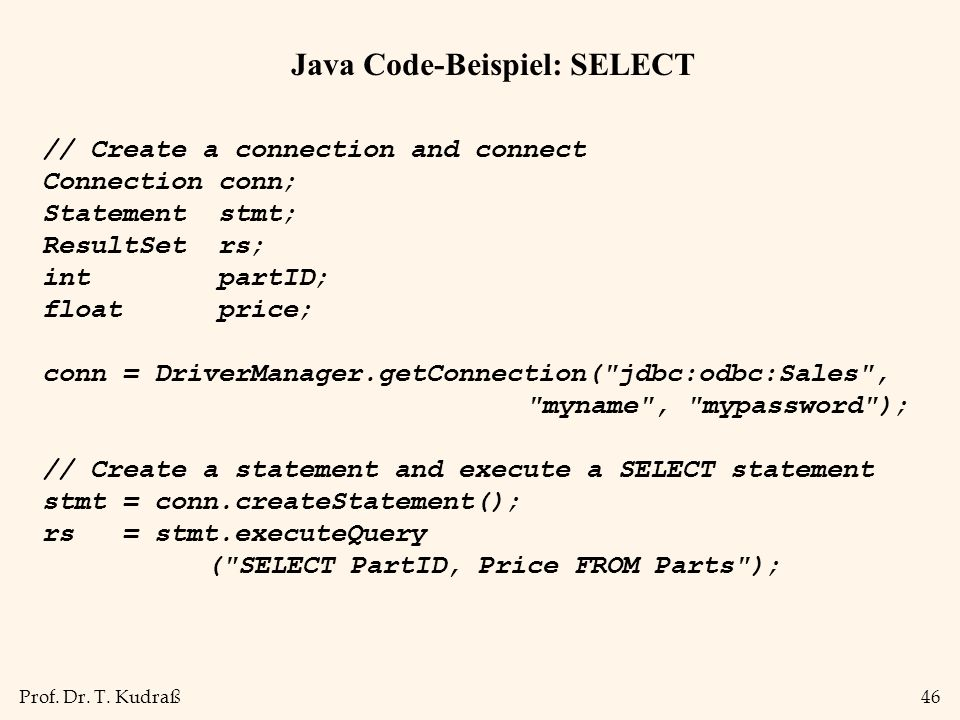 Prof. Dr. T. Kudraß46 Java Code-Beispiel: SELECT // Create a connection and connect Connection conn; Statement stmt; ResultSet rs; int partID; float p