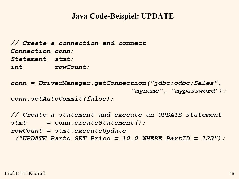Prof. Dr. T. Kudraß48 Java Code-Beispiel: UPDATE // Create a connection and connect Connection conn; Statement stmt; int rowCount; conn = DriverManage