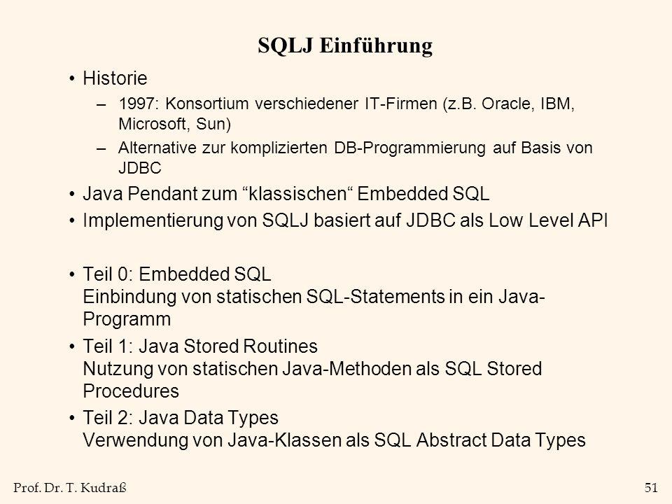 Prof. Dr. T. Kudraß51 SQLJ Einführung Historie –1997: Konsortium verschiedener IT-Firmen (z.B. Oracle, IBM, Microsoft, Sun) –Alternative zur komplizie
