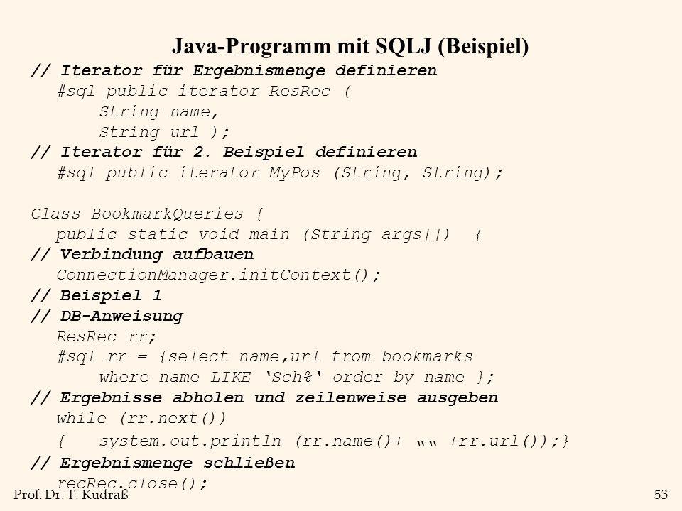 Prof. Dr. T. Kudraß53 Java-Programm mit SQLJ (Beispiel) // Iterator für Ergebnismenge definieren #sql public iterator ResRec ( String name, String url