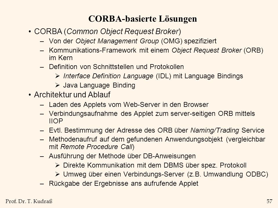 Prof. Dr. T. Kudraß57 CORBA-basierte Lösungen CORBA (Common Object Request Broker) –Von der Object Management Group (OMG) spezifiziert –Kommunikations