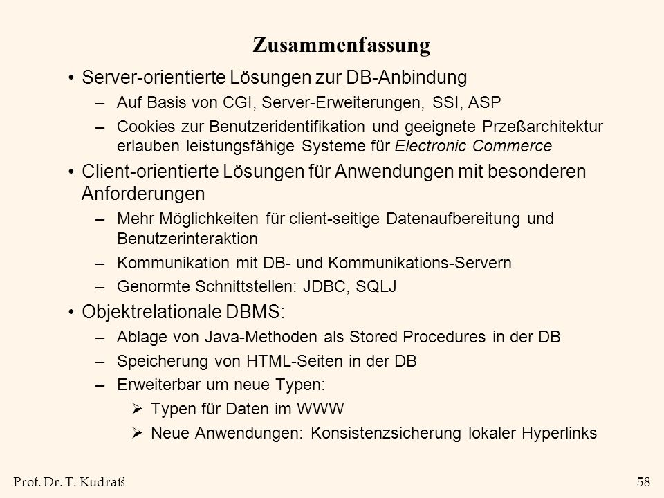 Prof. Dr. T. Kudraß58 Zusammenfassung Server-orientierte Lösungen zur DB-Anbindung –Auf Basis von CGI, Server-Erweiterungen, SSI, ASP –Cookies zur Ben