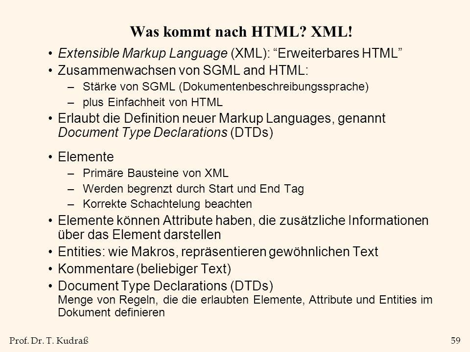 Prof. Dr. T. Kudraß59 Was kommt nach HTML? XML! Extensible Markup Language (XML): Erweiterbares HTML Zusammenwachsen von SGML and HTML: –Stärke von SG