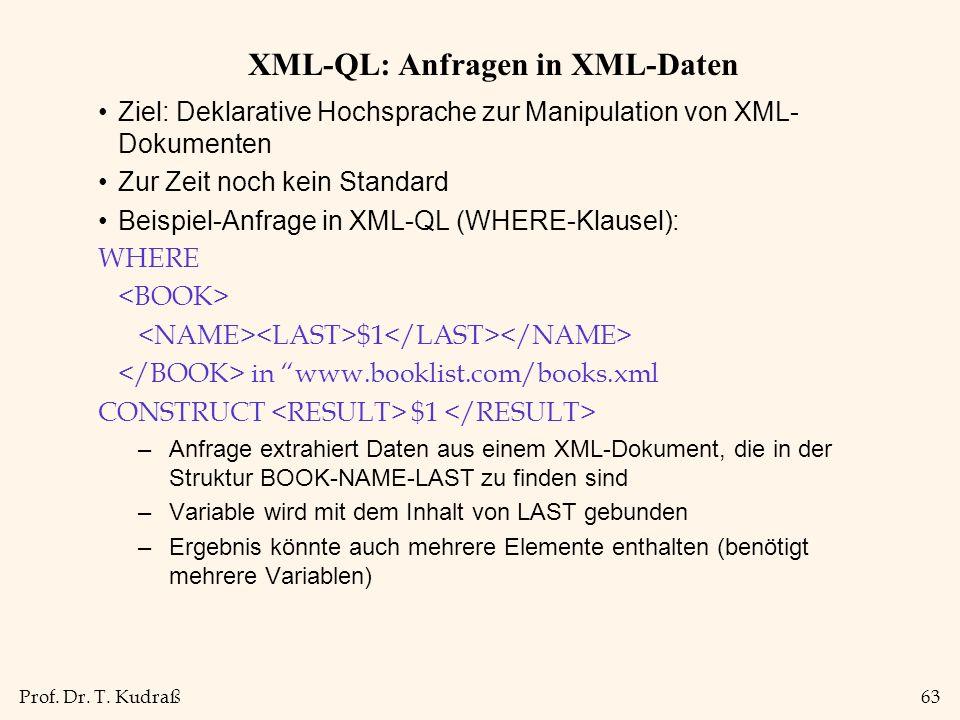 Prof. Dr. T. Kudraß63 XML-QL: Anfragen in XML-Daten Ziel: Deklarative Hochsprache zur Manipulation von XML- Dokumenten Zur Zeit noch kein Standard Bei