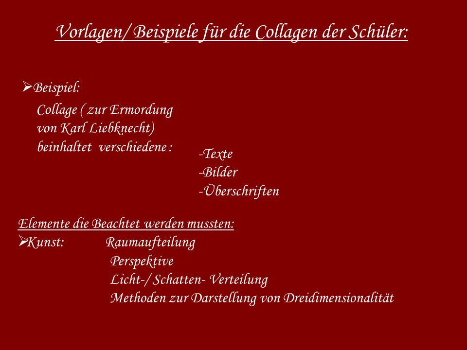 Vorlagen/ Beispiele für die Collagen der Schüler: Beispiel: -Texte -Bilder -Überschriften Elemente die Beachtet werden mussten: Kunst: Raumaufteilung Perspektive Licht-/ Schatten- Verteilung Methoden zur Darstellung von Dreidimensionalität Collage ( zur Ermordung von Karl Liebknecht) beinhaltet verschiedene :