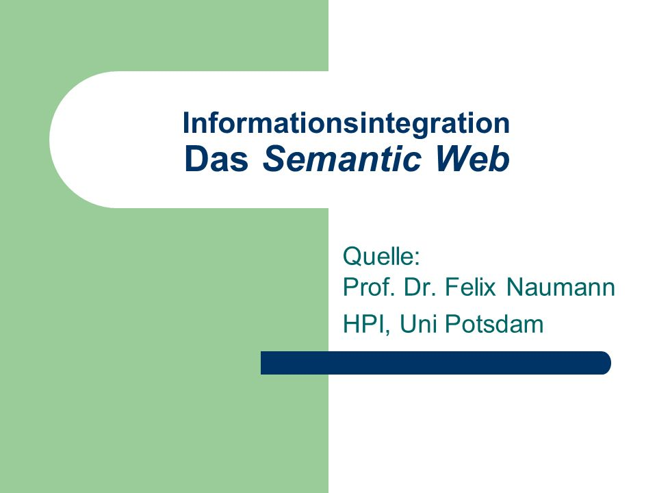 Informationsintegration Das Semantic Web Quelle: Prof. Dr. Felix Naumann HPI, Uni Potsdam