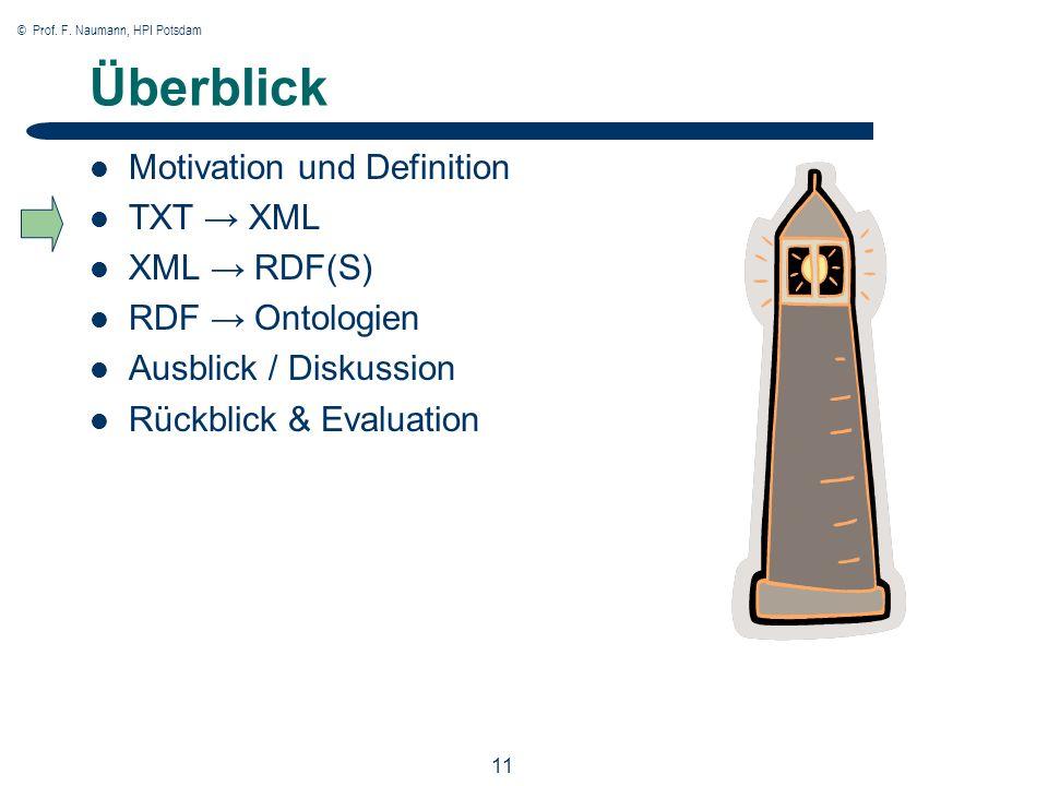 © Prof. F. Naumann, HPI Potsdam 11 Überblick Motivation und Definition TXT XML XML RDF(S) RDF Ontologien Ausblick / Diskussion Rückblick & Evaluation