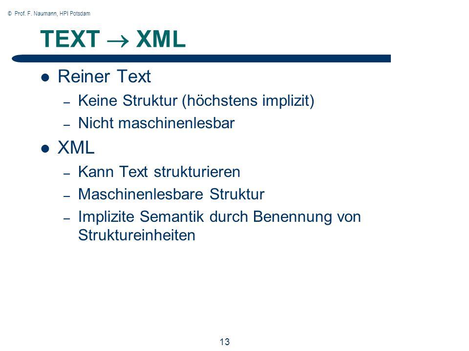 © Prof. F. Naumann, HPI Potsdam 13 TEXT XML Reiner Text – Keine Struktur (höchstens implizit) – Nicht maschinenlesbar XML – Kann Text strukturieren –