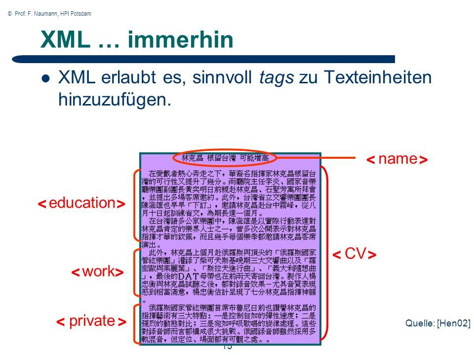 © Prof. F. Naumann, HPI Potsdam 15 XML … immerhin XML erlaubt es, sinnvoll tags zu Texteinheiten hinzuzufügen. CV name education work private Quelle:
