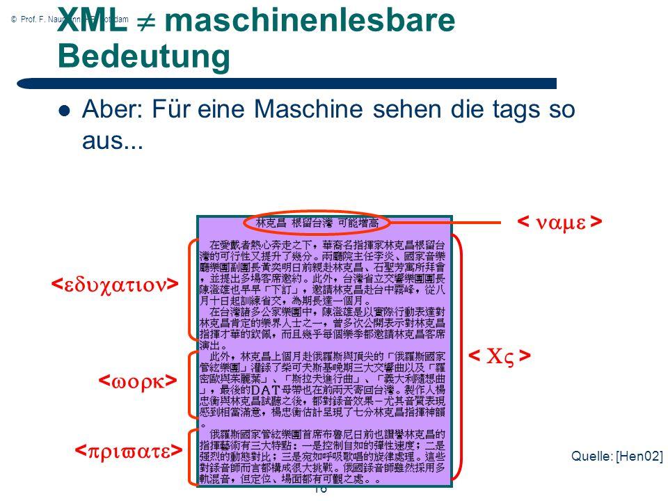 © Prof. F. Naumann, HPI Potsdam 16 XML maschinenlesbare Bedeutung Aber: Für eine Maschine sehen die tags so aus... Quelle: [Hen02]