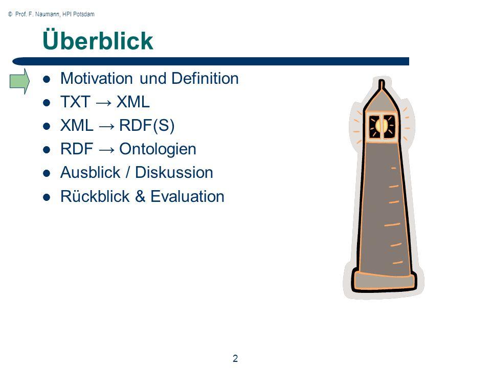 © Prof. F. Naumann, HPI Potsdam 2 Überblick Motivation und Definition TXT XML XML RDF(S) RDF Ontologien Ausblick / Diskussion Rückblick & Evaluation