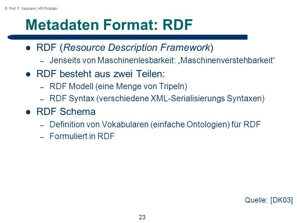 © Prof. F. Naumann, HPI Potsdam 23 Metadaten Format: RDF RDF (Resource Description Framework) – Jenseits von Maschinenlesbarkeit: Maschinenverstehbark