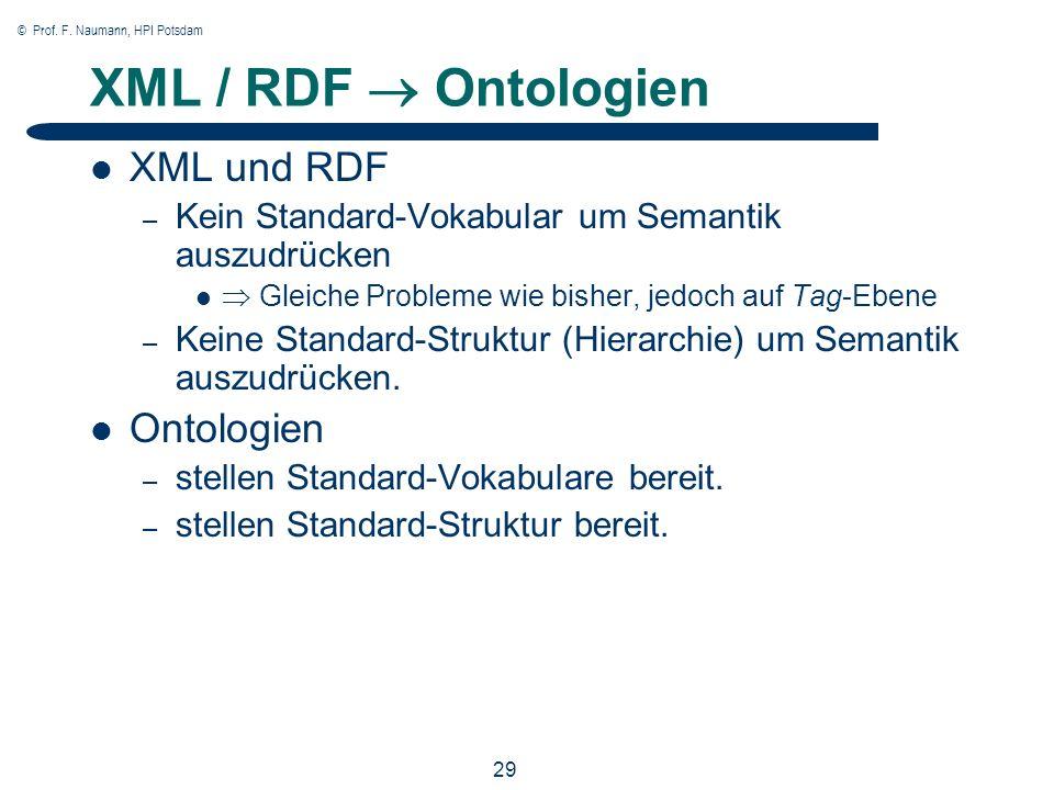 © Prof. F. Naumann, HPI Potsdam 29 XML / RDF Ontologien XML und RDF – Kein Standard-Vokabular um Semantik auszudrücken Gleiche Probleme wie bisher, je