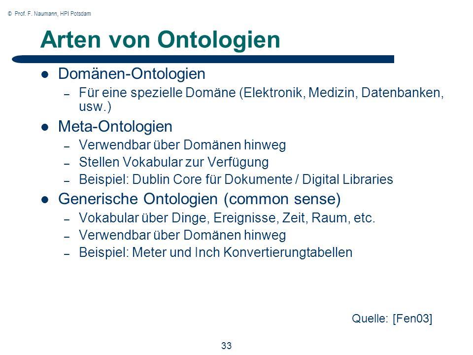 © Prof. F. Naumann, HPI Potsdam 33 Arten von Ontologien Domänen-Ontologien – Für eine spezielle Domäne (Elektronik, Medizin, Datenbanken, usw.) Meta-O
