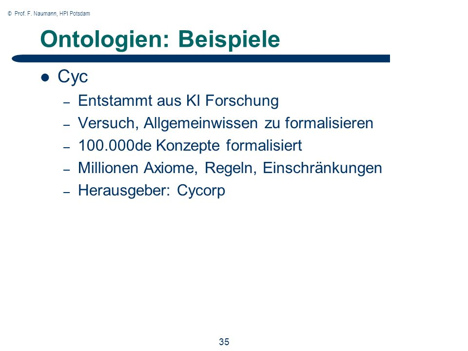 © Prof. F. Naumann, HPI Potsdam 35 Ontologien: Beispiele Cyc – Entstammt aus KI Forschung – Versuch, Allgemeinwissen zu formalisieren – 100.000de Konz