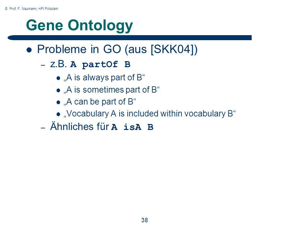 © Prof. F. Naumann, HPI Potsdam 38 Gene Ontology Probleme in GO (aus [SKK04]) – z.B. A partOf B A is always part of B A is sometimes part of B A can b