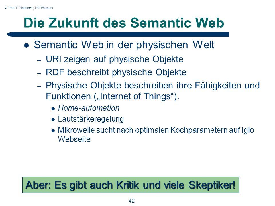 © Prof. F. Naumann, HPI Potsdam 42 Die Zukunft des Semantic Web Semantic Web in der physischen Welt – URI zeigen auf physische Objekte – RDF beschreib